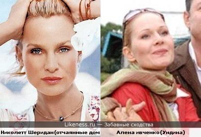 Николетт Шеридан(отчаянные домохозяйки) похожа на Алену Ивченко(Ундина)