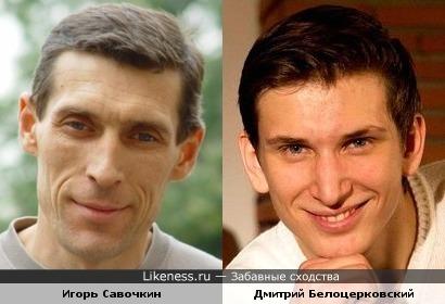 Игорь Савочкин и Дмитрий Белоцерковский похожи