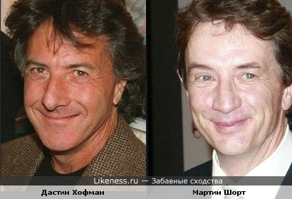 Дастин Хофман и Мартин Шорт похожи ростом, улыбкой, носами...)))