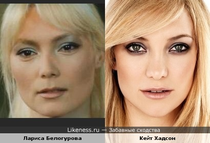 Кейт Хадсон и Лариса Белогурова похожи.