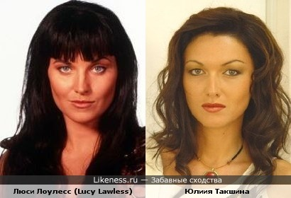 Люси Лоулесс (Lucy Lawless) и Юлия Такшина очень похожи