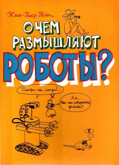 О чем размышляют роботы? Автор: Жан-Пьер Пети, 1987 год