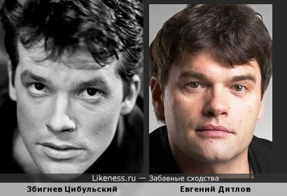 Евгений Дятлов похож на Збигнева Цибульского