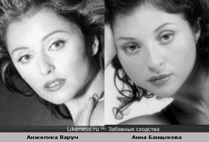 Анжелика Варум похожа на Анну Банщикову и наоборот :)