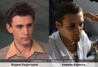Кирилл Варакса похож на Вадима Ледогорова