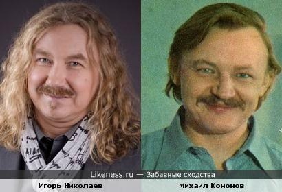 Игорь Николаев похож на молодого Михаила Кононова.
