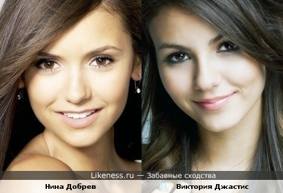 Нина Дорбев и Виктория Джастис(не ставьте минус, реально сравните их фотки,не только эти)