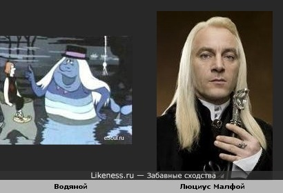 """Водяной(персонаж мультфильма """"Летучий корабль"""") похож на Люциуса Малфоя"""