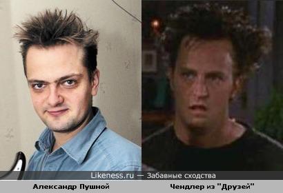 Чендлер из друзей (особенно с такой причёской) похож на Александра Пушного