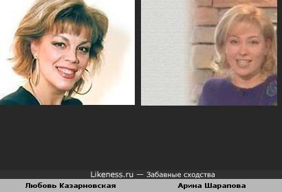 Мне показалось,что Любовь Казарновская похожа на Арину Шарапову.P.S.Не сердитесь,это мое первое творение :)